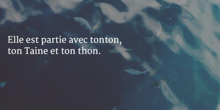 Elle est partie avec tonton, ton Taine et ton thon.