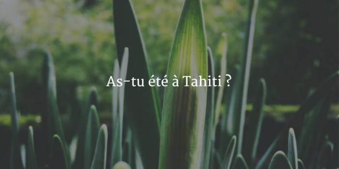 As-tu été à Tahiti ?
