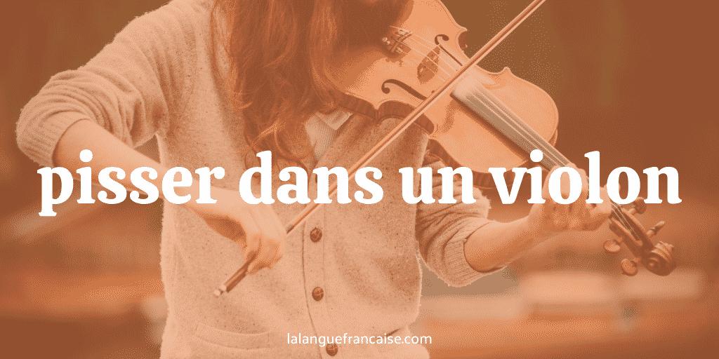 Pisser dans un violon : définition et origine de l'expression